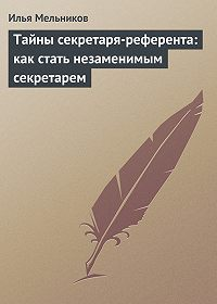 Илья Мельников -Тайны секретаря-референта: как стать незаменимым секретарем