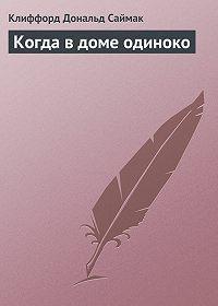 Клиффорд Саймак -Когда в доме одиноко