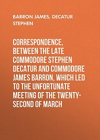 Stephen Decatur -Correspondence, between the late Commodore Stephen Decatur and Commodore James Barron, which led to the unfortunate meeting of the twenty-second of March