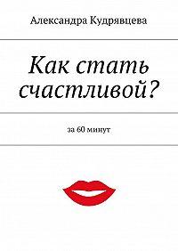 Александра Кудрявцева -Как стать счастливой?