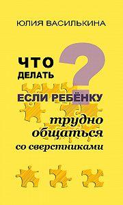 Юлия Василькина -Что делать, если ребенку трудно общаться со сверстниками