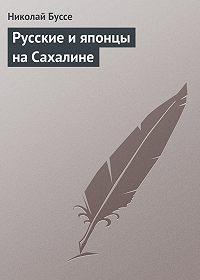 Николай Буссе -Русские и японцы на Сахалине