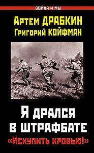 Артем Драбкин, Григорий Койфман - Я дрался в штрафбате. «Искупить кровью!»