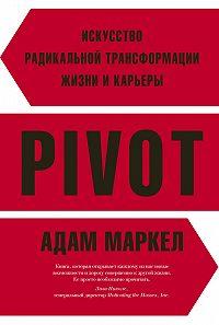 Адам Маркел -PIVOT. Искусство радикальной трансформации жизни и карьеры