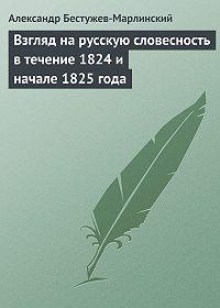 Александр Бестужев-Марлинский -Взгляд на русскую словесность в течение 1824 и начале 1825 года