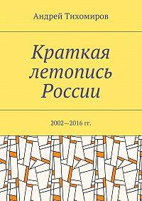 Андрей Тихомиров -Краткая летопись России. 2002—2016гг.