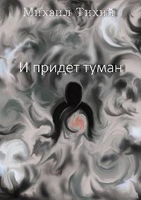 Михаил Тихий -И придет туман