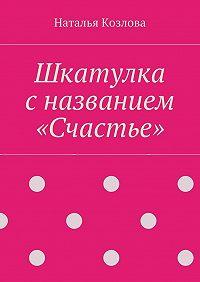 Наталья Козлова -Шкатулка с названием «Счастье»