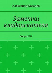 Александр Григорьевич Косарев -Заметки кладоискателя. Выпуск№1