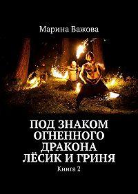 Марина Важова -Под знаком огненного дракона. Лёсик и Гриня. Книга2