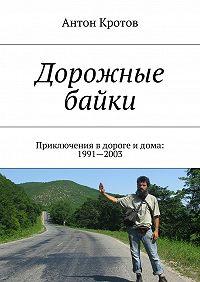 Антон Кротов - Дорожные байки. Приключения вдороге идома: 1991—2003