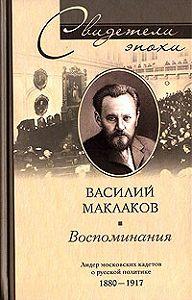 Василий Алексеевич Маклаков - Воспоминания. Лидер московских кадетов о русской политике. 1880-1917
