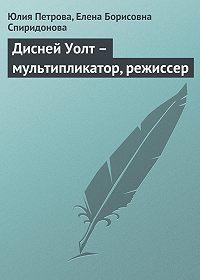 Елена Борисовна Спиридонова -Дисней Уолт – мультипликатор, режиссер