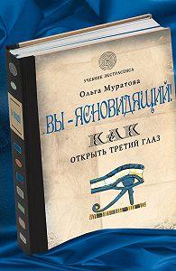 Ольга Муратова -Вы – ясновидящий! Как открыть третий глаз