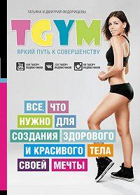 Дмитрий Федорищев -TGym – яркий путь к совершенству: все, что нужно для создания здорового и красивого тела своей мечты