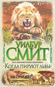 Уилбур Смит - Когда пируют львы