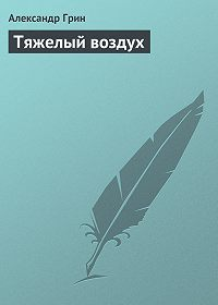 Александр Грин -Тяжелый воздух