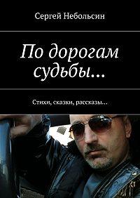 Сергей Небольсин -По дорогам судьбы… Стихи, сказки, рассказы…