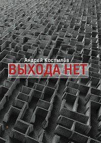 Андрей Костылев - Выхода нет