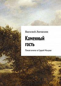 Василий Лягоскин -Каменный гость. Пятая книга оСерой Мышке
