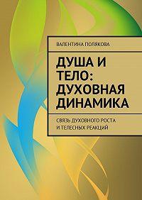 Валентина Полякова -Душа и тело: духовная динамика. Связь духовного роста ителесных реакций