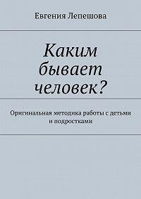 Евгения Лепешова -Каким бывает человек? Оригинальная методика работы с детьми и подростками