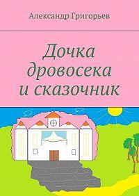 Александр Григорьев -Дочка дровосека исказочник