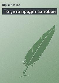 Юрий Иванов -Тот, кто придет за тобой