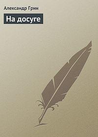 Александр Грин - На досуге