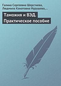 Людмила Канатовна Нурушева -Таможня и ВЭД. Практическое пособие