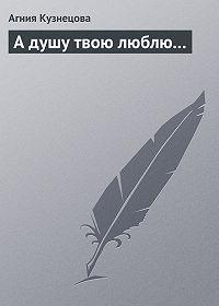 Агния Кузнецова - А душу твою люблю…