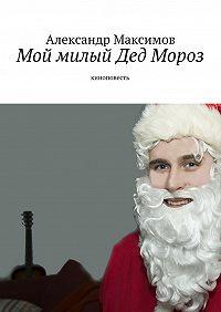Александр Максимов -Мой милый Дед Мороз. киноповесть