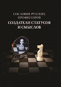 Коллектив Авторов - Сословие русских профессоров. Создатели статусов и смыслов