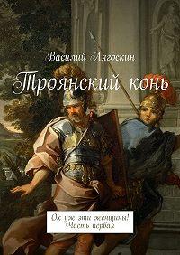 Василий Лягоскин -Троянскийконь. Ох уж эти женщины! Часть первая