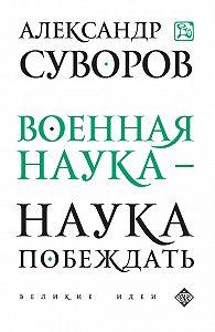 Александр Васильевич Суворов, Э. Сирота - Военная наука – наука побеждать (сборник)