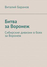 Виталий Баранов -Битва заВоронеж. Сибирские дивизии вбоях заВоронеж