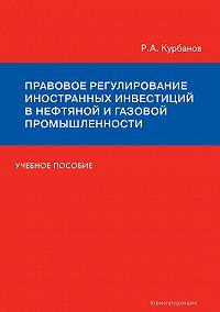 Рашад Курбанов - Правовое регулирование иностранных инвестиций в нефтяной и газовой промышленности. Учебное пособие