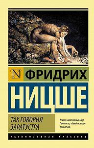 Фридрих Ницше -Так говорил Заратустра