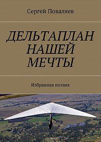 Сергей Поваляев -Дельтаплан нашей мечты. Избранная поэзия