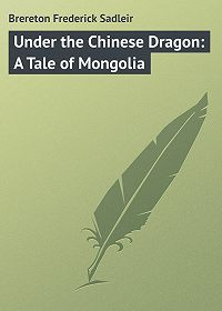 Frederick Brereton -Under the Chinese Dragon: A Tale of Mongolia
