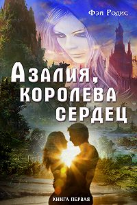 Фэй Родис -Азалия, королева сердец. Книга первая