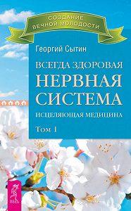 Георгий Николаевич Сытин - Всегда здоровая нервная система. Исцеляющая медицина. Том 1