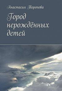 Анастасия Торопова - Город нерождённых детей
