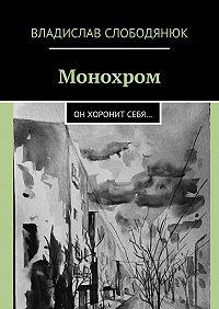Владислав Слободянюк -Монохром. Он хоронит себя…