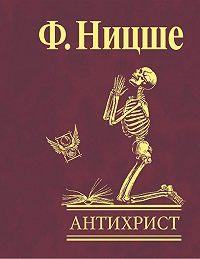 Фридрих  Ницше -Антихрист. Проклятие христианству