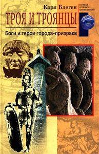 Карл Блеген -Троя и троянцы. Боги и герои города-призрака