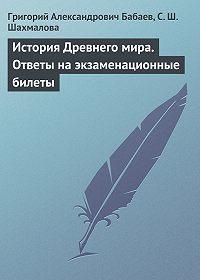 Григорий Александрович Бабаев -История Древнего мира. Ответы на экзаменационные билеты