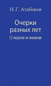 Иосиф Атабеков -Очерки разных лет. О науке и жизни