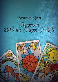Василиса Гром -Гороскоп 2018наТаро:Рак