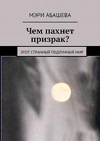Мэри Абашева -Чем пахнет призрак? Этот странный подлунныймир